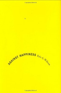 Against Happiness: In Praise of Melancholy - Eric G. Wilson