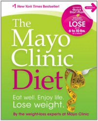 The Mayo Clinic Diet: Eat well. Enjoy Life. Lose weight. - Mayo Clinic