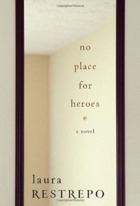 No Place For Heroes: A Novel - Laura Restrepo