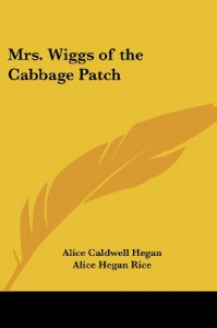 Mrs. Wiggs of the Cabbage Patch - Alice Caldwell Hegan;Alice Hegan Rice