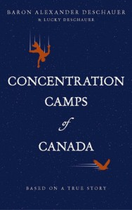 Concentration Camps of Canada: Based on a True Story - Baron Alexander Deschauer, Lucky Deschauer