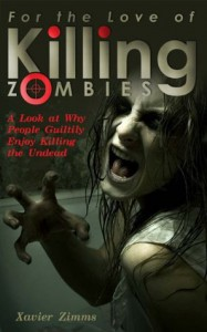 For The Love of Killing Zombies, A Look at Why People Guiltily Enjoy Killing the Undead: Best Selling Author's Advice on How to Survive a Zombie Apocalypse & Why Humanity Enjoys a Good Zombie Massacre - Xavier Zimms