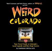 Weird Colorado: Your Travel Guide to Colorado's Local Legends and Best Kept Secrets - Charmaine Ortega Getz
