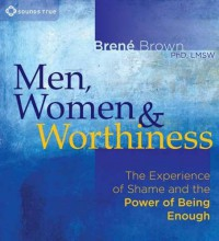 Men, Women & Worthiness: The Experience of Shame and the Power of Being Enough - Brené Brown