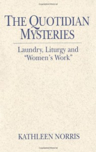 "The Quotidian Mysteries: Laundry, Liturgy and ""Women's Work"" (Madeleva Lecture in Spirituality) - Kathleen Norris"