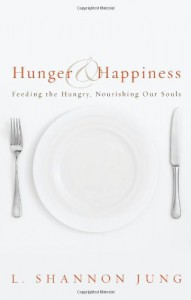 Hunger and Happiness: Feeding the Hungry, Nourishing Our Souls - L. Shannon Jung