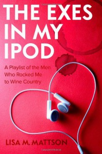 The Exes in My iPod: A Playlist of the Men Who Rocked Me to Wine Country - Lisa M. Mattson