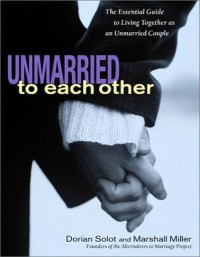 Unmarried to Each Other: The Essential Guide to Living Together as an Unmarried Couple - Dorian Solot, Marshall Miller
