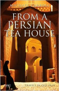 From a Persian Tea House: Travels in Old Iran - Michael    Carroll