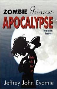 Zombie Princess Apocalypse (The Oddities, #1) - Jeffrey John Eyamie