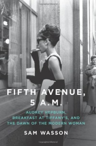 Fifth Avenue, 5 A.M.: Audrey Hepburn, Breakfast at Tiffany's, and the Dawn of the Modern Woman - Sam Wasson