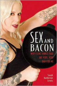 Sex and Bacon: Why I Love Things That Are Very, Very Bad for Me - Sarah Katherine Lewis