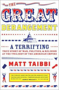 The Great Derangement: A Terrifying True Story of War, Politics, and Religion at the Twilight of the American Empire - Matt Taibbi