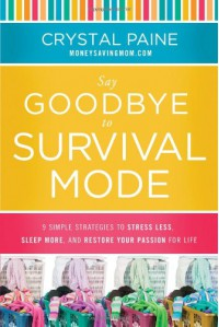 Say Goodbye to Survival Mode: 9 Simple Strategies to Stress Less, Sleep More, and Restore Your Passion for Life - Crystal Paine