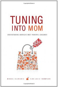Tuning into Mom: Understanding America's Most Powerful Consumer - Michal Clements, Teri Lucie Thompson