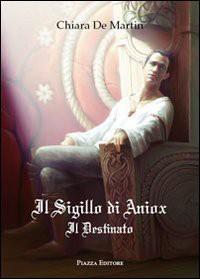 Il sigillo di Aniox. Il destinato - Chiara De Martin