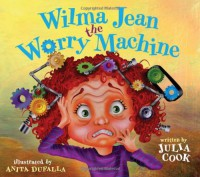 Wilma Jean the Worry Machine - Julia Cook, Anita DuFalla
