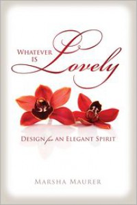 Whatever Is Lovely: Design for an Elegant Spirit - Marsha Maurer