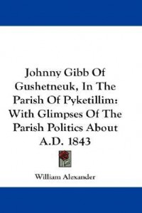 Johnny Gibb of Gushetneuk, in the Parish of Pyketillim: With Glimpses of the Parish Politics about A.D. 1843 - William Alexander
