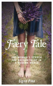 Faery Tale: One Woman's Search for Enchantment in a Modern World - Signe Pike