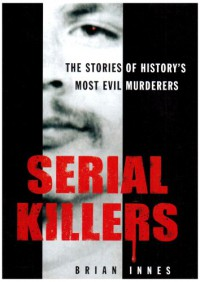 Serial Killers: The Stories of Historys 50 Evilest Murderers - Brian Innes