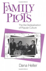 Family Plots: The De-Oedipalization of Popular Culture (Feminist Cultural Studies, the Media, and Political Culture) - Dana Heller