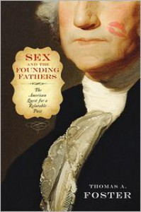 Sex and the Founding Fathers: The American Quest for a Relatable Past - Thomas A. Foster