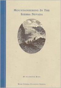 Mountaineering in the Sierra Nevada - Clarence King,  James M. Shebl (Introduction)