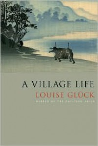 A Village Life: Poems - Louise Glück