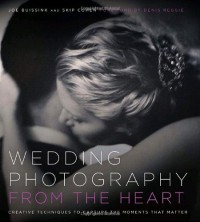 Wedding Photography from the Heart: Creative Techniques to Capture the Moments that Matter - Joe Buissink, Skip Cohen, Denis Reggie