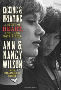 Kicking & Dreaming: A Story of Heart, Soul, and Rock & Roll - 'Ann Wilson',  'Nancy Wilson',  'Charles R. Cross'