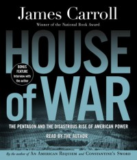 House of War: The Pentagon and the Disastrous Rise of American Power - James Carroll