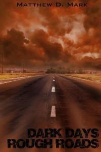 Dark Days Rough Roads - Matthew D. Mark
