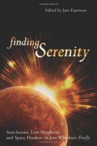 Finding Serenity: Anti-Heroes, Lost Shepherds and Space Hookers in Joss Whedon's Firefly - Glenn Yeffeth, Jane Espenson