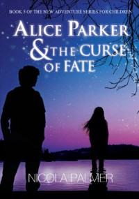 Alice Parker & The Curse of Fate: Book 5 of the new adventure series for children (Alice Parker's Adventures) - Nicola Palmer