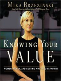 Knowing Your Value: Women, Money, and Getting What You're Worth - Mika Brzezinski, Coleen Marlo