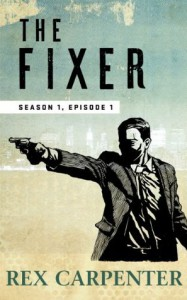 The Fixer, Season 1, Episode 1: (A JC Bannister Serial Thriller) - Rex Carpenter
