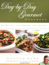 Day-by-Day Gourmet Cookbook: Recipes and Reflections for Better Living - Graham Kerr