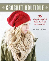 Crochet Boutique: 30 Simple, Stylish Hats, Bags & Accessories - Rachael Oglesby