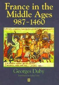 France in the Middle Ages 987-1460: From Hugh Capet to Joan of Arc - Georges Duby