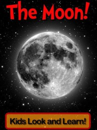 The Moon! Learn About The Moon and Enjoy Colorful Pictures - Look and Learn! (50+ Photos of The Moon) - Becky Wolff