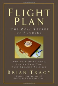 Flight Plan: The Real Secret of Success; How to Achieve More Faster Than You Ever Thought Possible (Your Coach in a Box) - Brian Tracy