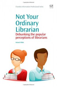 Not Your Ordinary Librarian: Debunking the Popular Perceptions of Librarians - Ashanti White