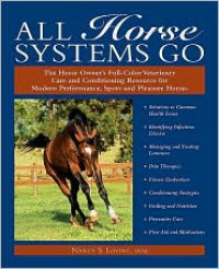 All Horse Systems Go: The Horse Owner's Full-Color Veterinary Care and Conditioning Resource for Modern Performance, Sport, and Pleasure Horses - Nancy S. Loving