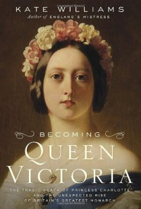 Becoming Queen Victoria: The Tragic Death of Princess Charlotte and the Unexpected Rise of Britain's Greatest Monarch - Kate Williams
