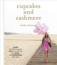 Cupcakes and Cashmere: A Guide for Defining Your Style, Reinventing Your Space, and Entertaining with Ease - Emily Schuman