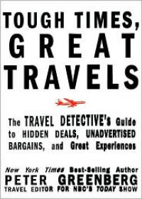 Tough Times, Great Travels: The Travel Detective's Guide to Hidden Deals, Unadvertised Bargains, and Great Experiences - Peter Greenberg