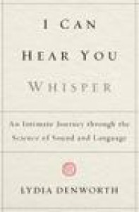 I Can Hear You Whisper: An Intimate Journey through the Science of Sound and Language - Lydia Denworth