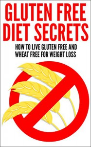 Gluten Free Diet Secrets: How To Live Gluten Free And Wheat Free For Weight Loss - Nick Ellis