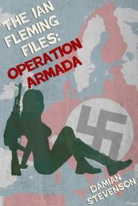 The Ian Fleming Files:  Operation Armada - Damian Stevenson